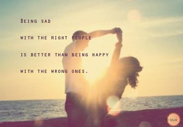 Being sad with the right people is better than being happy with the wrong ones Picture Quote #1