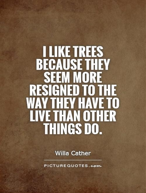I like trees because they seem more resigned to the way they have to live than other things do Picture Quote #1