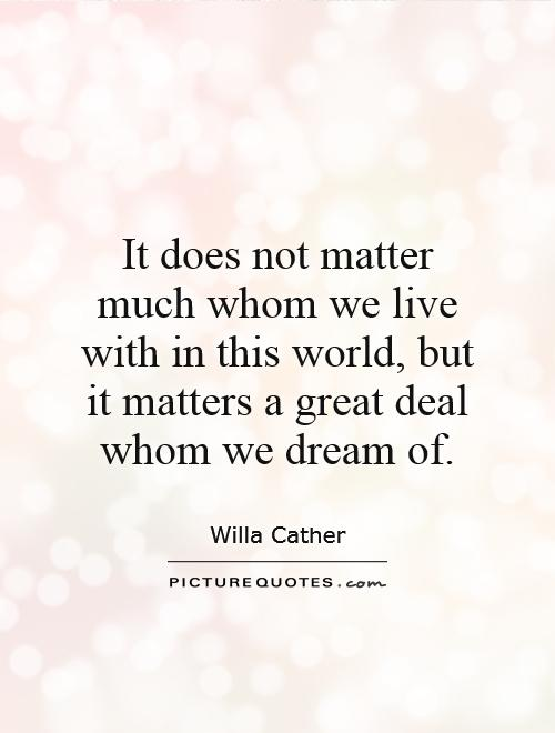 It does not matter much whom we live with in this world, but it matters a great deal whom we dream of Picture Quote #1