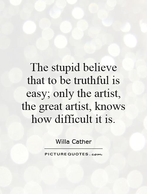 The stupid believe that to be truthful is easy; only the artist, the great artist, knows how difficult it is Picture Quote #1