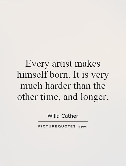 Every artist makes himself born. It is very much harder than the other time, and longer Picture Quote #1