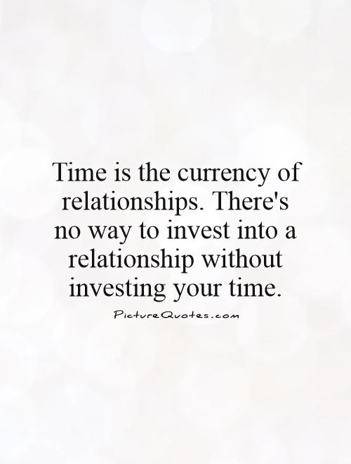 Time is the currency of relationships. There's no way to invest into a relationship without investing your time Picture Quote #1