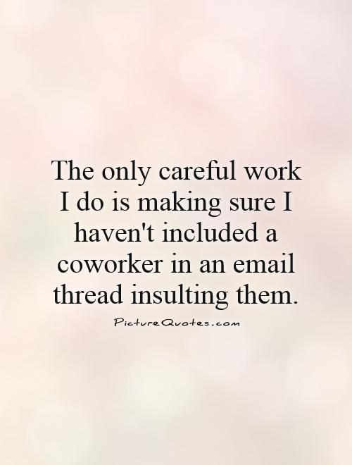 The only careful work I do is making sure I haven't included a coworker in an email thread insulting them Picture Quote #1