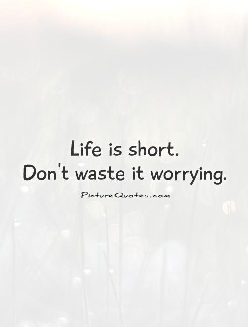 Life is short.  Don't waste it worrying Picture Quote #1
