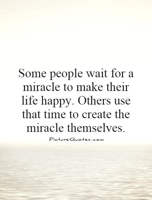Some People Wait For A Miracle To Make Their Life Happy Others