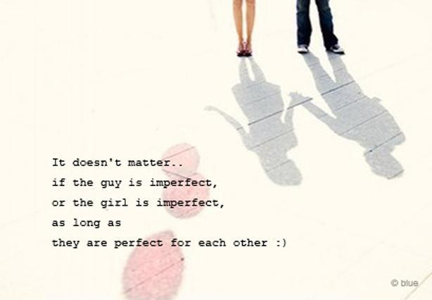 It doesn't matter if the guy is imperfect, or the girl is imperfect, as long as they are perfect for each other Picture Quote #1