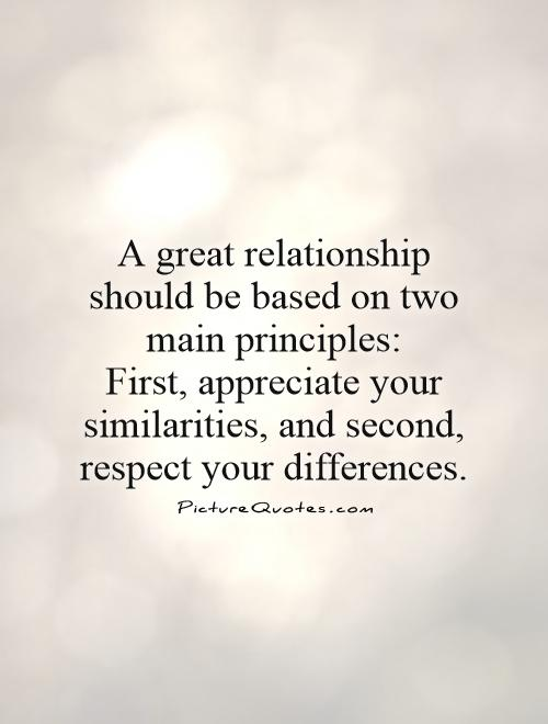 A great relationship should be based on two main principles:  First, appreciate your similarities, and second, respect your differences Picture Quote #1