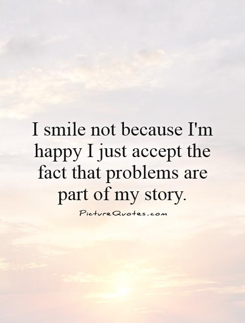 I smile not because I'm happy I just accept the fact that problems are part of my story Picture Quote #1