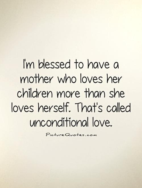 I'm blessed to have a mother who loves her children more than she loves herself. That's called unconditional love Picture Quote #1