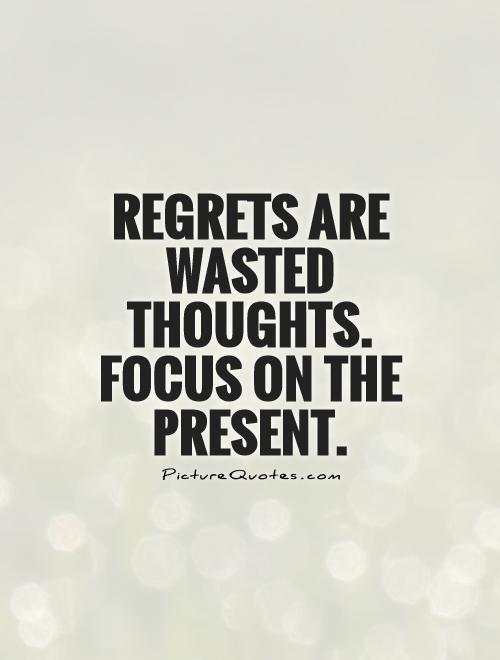 Regrets are wasted thoughts. focus on the present Picture Quote #1