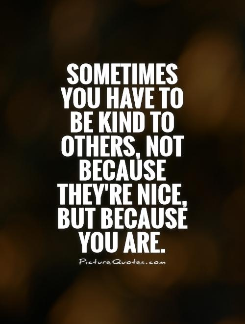 Sometimes you have to be kind to others, not because they're nice, but because you are Picture Quote #1