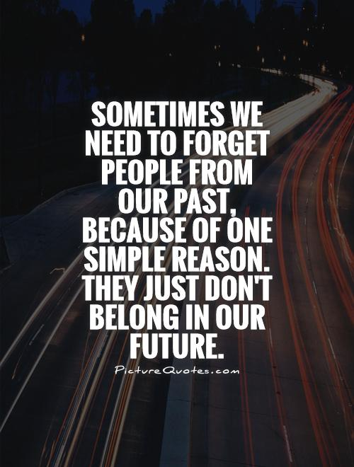 Sometimes we need to forget people from our past, because of one simple reason. They just don't belong in our future Picture Quote #1