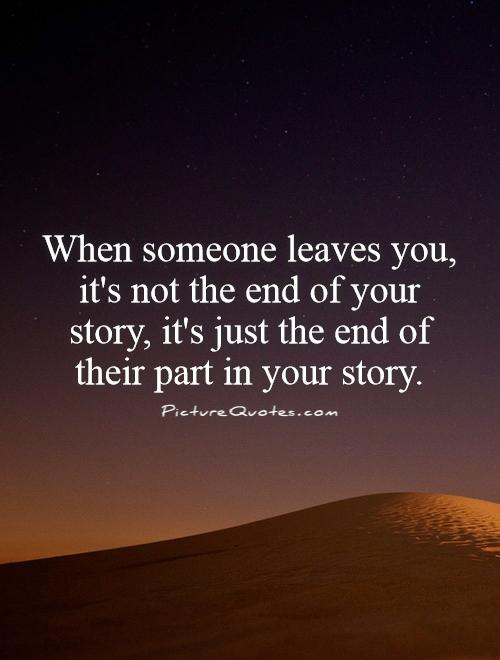 When someone leaves you, it's not the end of your story, it's just the end of their part in your story Picture Quote #1