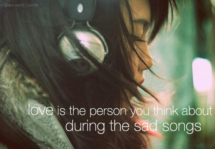 Love is the person you think about during the sad songs Picture Quote #1