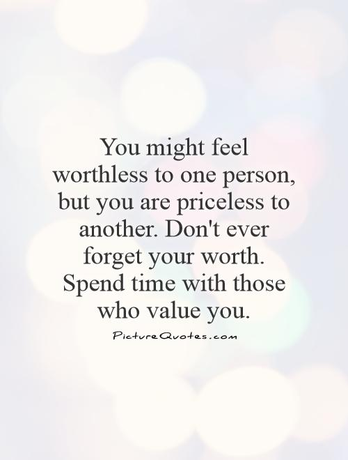 You might feel worthless to one person, but you are priceless to another. Don't ever forget your worth. Spend time with those who value you Picture Quote #1