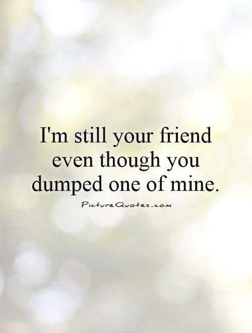 I'm still your friend even though you dumped one of mine Picture Quote #1