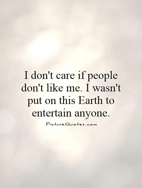I don't care if people don't like me. I wasn't put on this Earth to entertain anyone Picture Quote #1