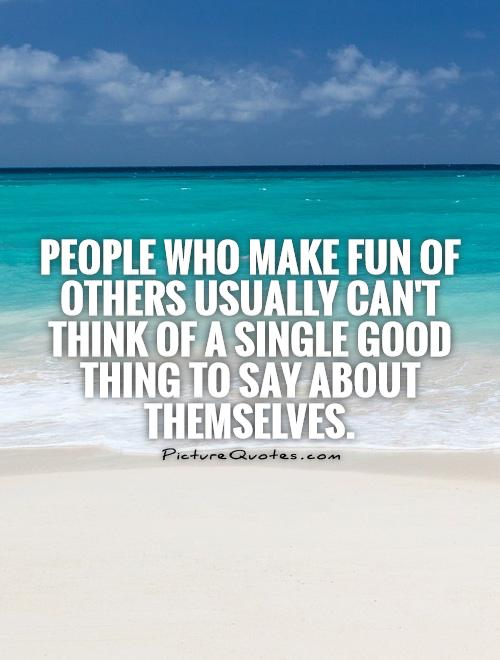 People who make fun of others usually can't think of a single good thing to say about themselves Picture Quote #1
