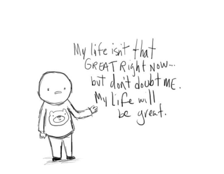 My life isn't that great right now, but don't doubt me, my life will be great Picture Quote #1