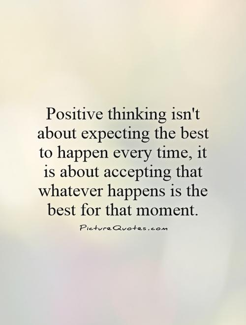 Positive thinking isn't about expecting the best to happen every time, it is about accepting that whatever happens is the best for that moment Picture Quote #1