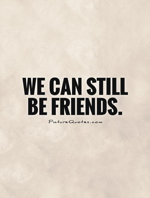 We can still be friends Picture Quote #1