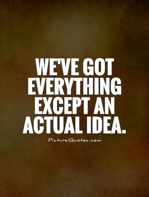 We've got everything except an actual idea Picture Quote #1