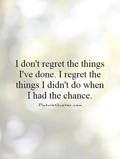 I don't regret the things I've done. I regret the things I didn't do when I had the chance Picture Quote #1