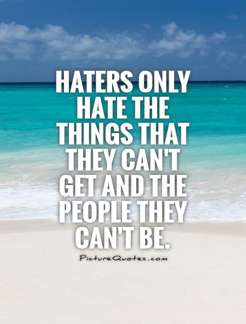 Haters only hate the things that they can't get and the people they can't be Picture Quote #1