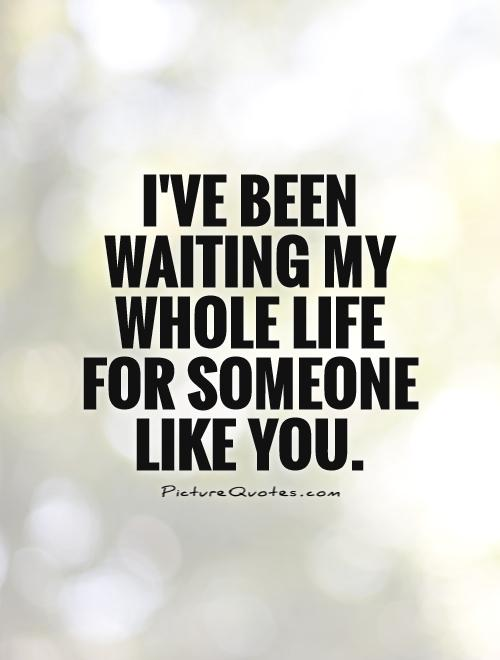 I've been waiting my whole life for someone  like you Picture Quote #1