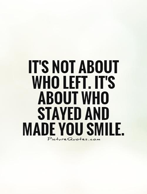 It's not about who left. It's about who stayed and made you smile Picture Quote #1
