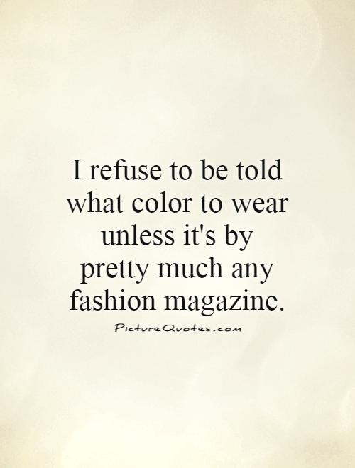 I refuse to be told what color to wear unless it's by pretty much any fashion magazine Picture Quote #1