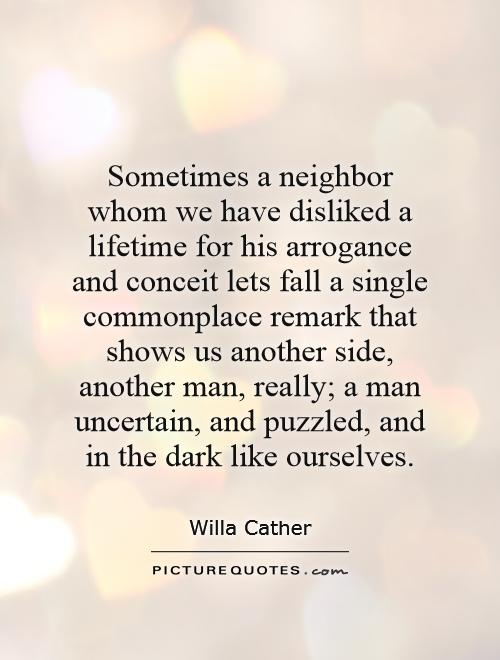Sometimes a neighbor whom we have disliked a lifetime for his arrogance and conceit lets fall a single commonplace remark that shows us another side, another man, really; a man uncertain, and puzzled, and in the dark like ourselves Picture Quote #1