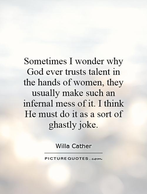 Sometimes I wonder why God ever trusts talent in the hands of women, they usually make such an infernal mess of it. I think He must do it as a sort of ghastly joke Picture Quote #1