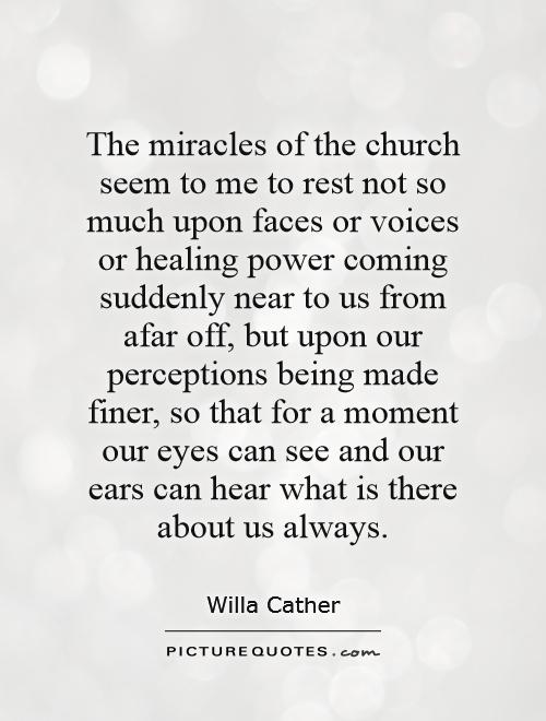 The miracles of the church seem to me to rest not so much upon faces or voices or healing power coming suddenly near to us from afar off, but upon our perceptions being made finer, so that for a moment our eyes can see and our ears can hear what is there about us always Picture Quote #1