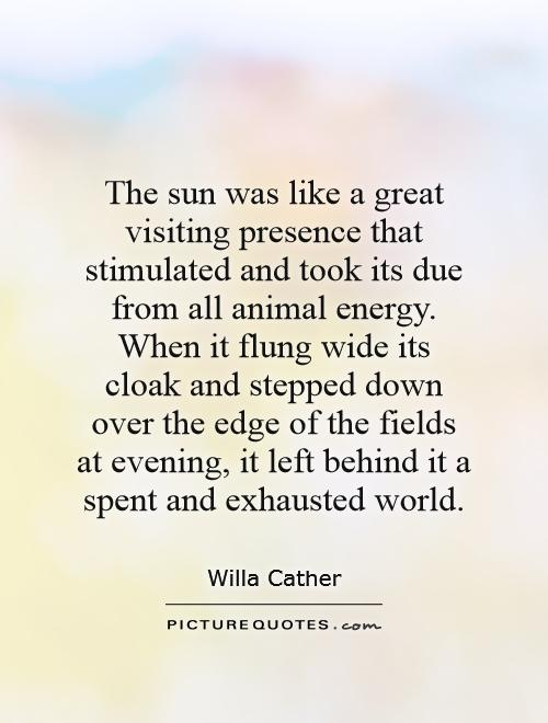 The sun was like a great visiting presence that stimulated and took its due from all animal energy. When it flung wide its cloak and stepped down over the edge of the fields at evening, it left behind it a spent and exhausted world Picture Quote #1