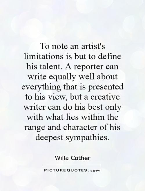 To note an artist's limitations is but to define his talent. A reporter can write equally well about everything that is presented to his view, but a creative writer can do his best only with what lies within the range and character of his deepest sympathies Picture Quote #1
