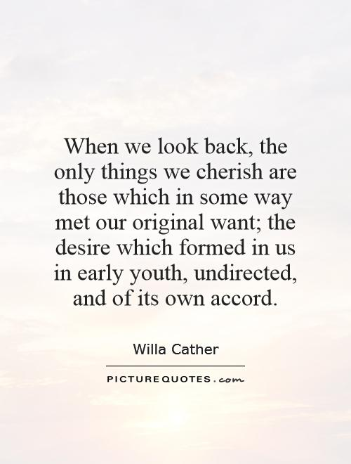 When we look back, the only things we cherish are those which in some way met our original want; the desire which formed in us in early youth, undirected, and of its own accord Picture Quote #1