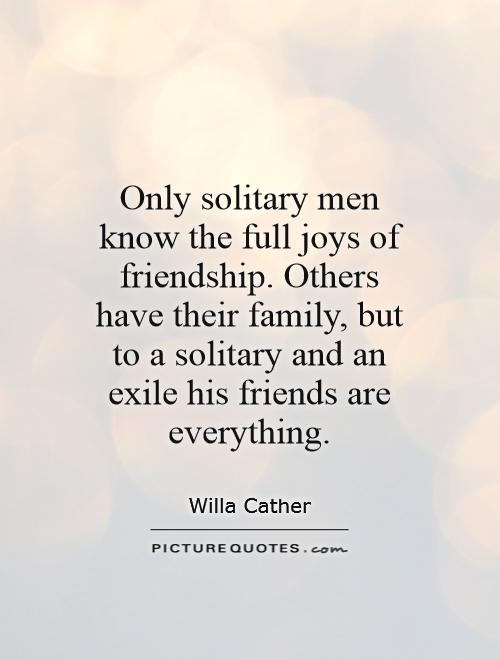 Only solitary men know the full joys of friendship. Others have their family, but to a solitary and an exile his friends are everything Picture Quote #1