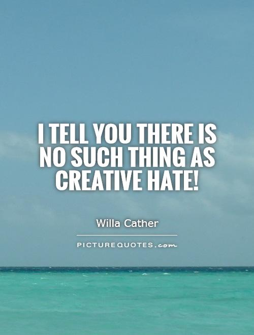 I tell you there is no such thing as creative hate! Picture Quote #1