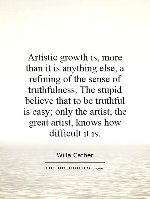 Artistic growth is, more than it is anything else, a refining of the sense of truthfulness. The stupid believe that to be truthful is easy; only the artist, the great artist, knows how difficult it is Picture Quote #1