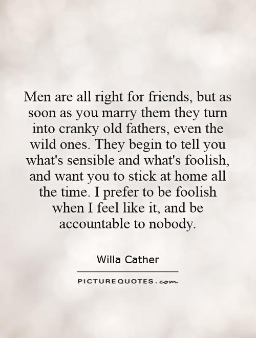 Men are all right for friends, but as soon as you marry them they turn into cranky old fathers, even the wild ones. They begin to tell you what's sensible and what's foolish, and want you to stick at home all the time. I prefer to be foolish when I feel like it, and be accountable to nobody Picture Quote #1