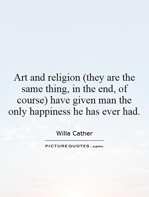 Art and religion (they are the same thing, in the end, of course) have given man the only happiness he has ever had Picture Quote #1