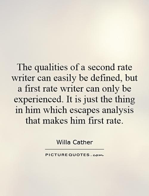 The qualities of a second rate writer can easily be defined, but a first rate writer can only be experienced. It is just the thing in him which escapes analysis that makes him first rate Picture Quote #1