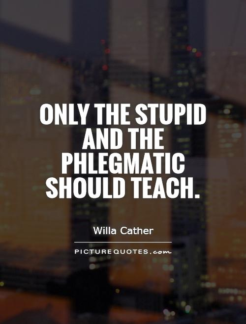 Only the stupid and the phlegmatic should teach Picture Quote #1