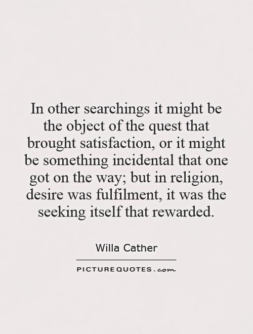 In other searchings it might be the object of the quest that brought satisfaction, or it might be something incidental that one got on the way; but in religion, desire was fulfilment, it was the seeking itself that rewarded Picture Quote #1