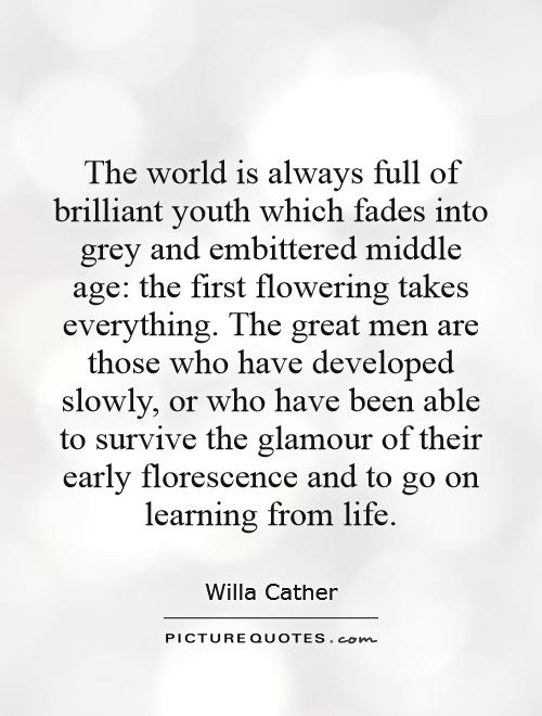 The world is always full of brilliant youth which fades into grey and embittered middle age: the first flowering takes everything. The great men are those who have developed slowly, or who have been able to survive the glamour of their early florescence and to go on learning from life Picture Quote #1