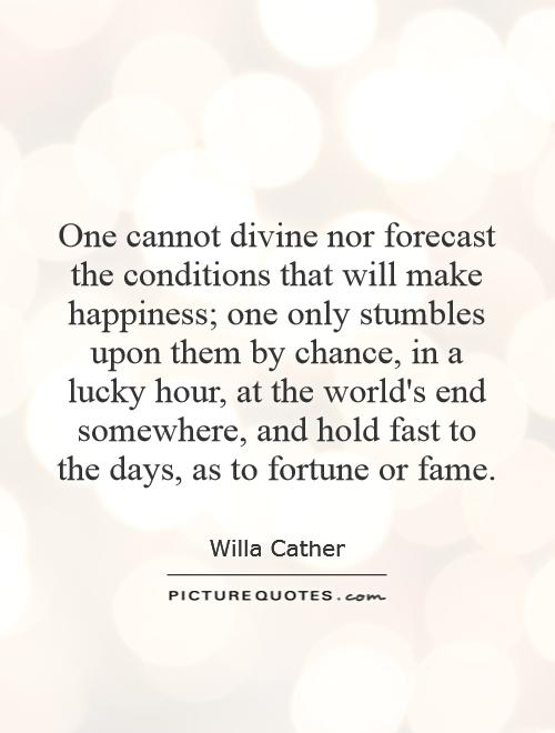 One cannot divine nor forecast the conditions that will make happiness; one only stumbles upon them by chance, in a lucky hour, at the world's end somewhere, and hold fast to the days, as to fortune or fame Picture Quote #1