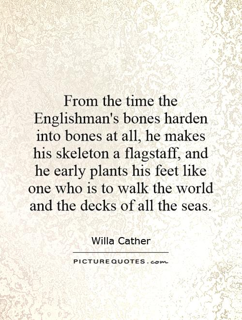 From the time the Englishman's bones harden into bones at all, he makes his skeleton a flagstaff, and he early plants his feet like one who is to walk the world and the decks of all the seas Picture Quote #1