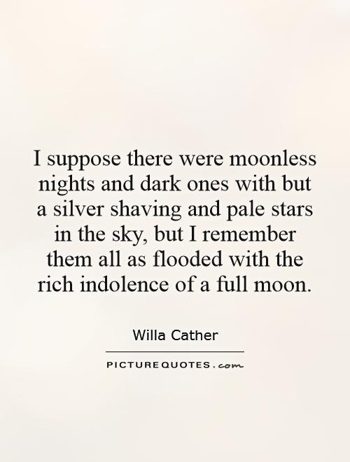 I suppose there were moonless nights and dark ones with but a silver shaving and pale stars in the sky, but I remember them all as flooded with the rich indolence of a full moon Picture Quote #1