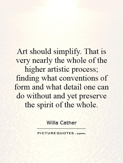 Art should simplify. That is very nearly the whole of the higher artistic process; finding what conventions of form and what detail one can do without and yet preserve the spirit of the whole Picture Quote #1